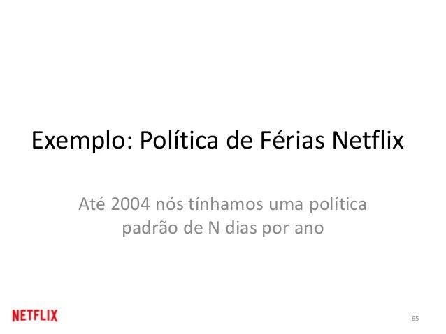 Exemplo: Política de Férias Netflix Até 2004 nós tínhamos uma política padrão de N dias por ano 65