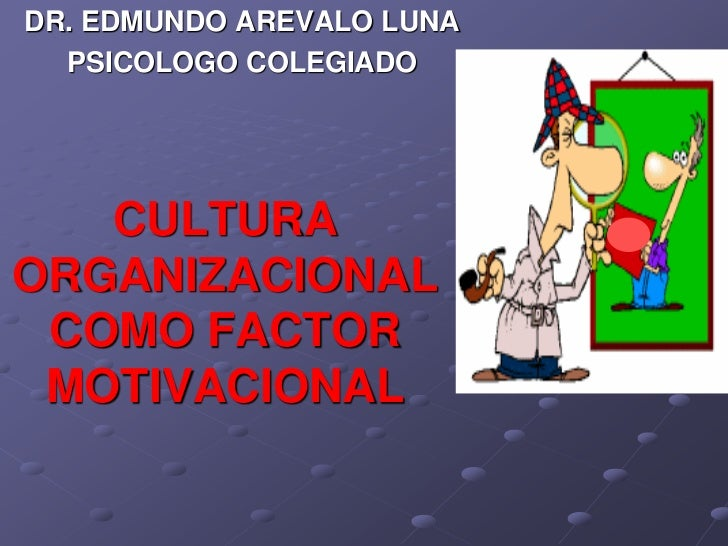 DR. EDMUNDO AREVALO LUNA  PSICOLOGO COLEGIADO   CULTURAORGANIZACIONAL COMO FACTOR MOTIVACIONAL