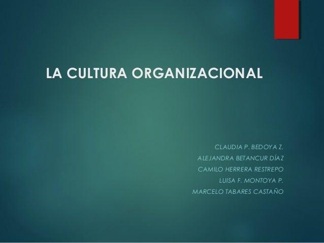 LA CULTURA ORGANIZACIONAL CLAUDIA P. BEDOYA Z. ALEJANDRA BETANCUR DÍAZ CAMILO HERRERA RESTREPO LUISA F. MONTOYA P. MARCELO...