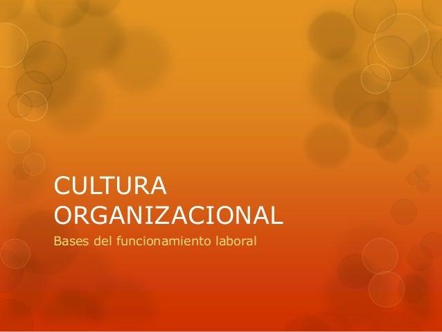 CULTURA  ORGANIZACIONAL  Bases del funcionamiento laboral