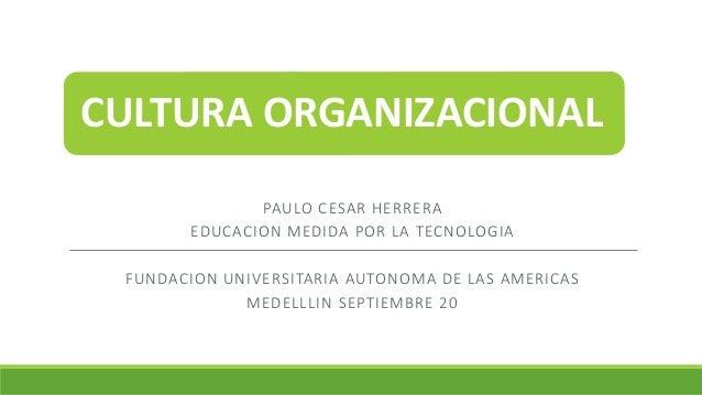 CULTURA ORGANIZACIONAL PAULO CESAR HERRERA EDUCACION MEDIDA POR LA TECNOLOGIA FUNDACION UNIVERSITARIA AUTONOMA DE LAS AMER...