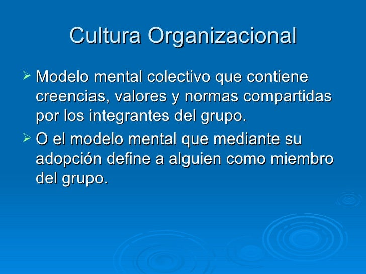 Cultura Organizacional Modelo mental colectivo que contiene  creencias, valores y normas compartidas  por los integrantes...