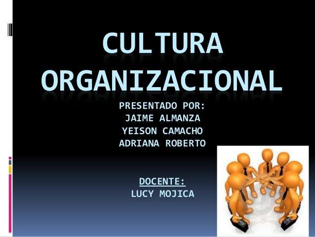 CULTURA  ORGANIZACIONAL  PRESENTADO POR:  JAIME ALMANZA  YEISON CAMACHO  ADRIANA ROBERTO  DOCENTE:  LUCY MOJICA