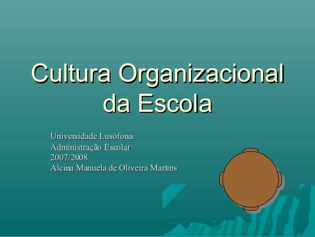 Cultura Organizacional      da Escola Universidade Lusófona Administração Escolar 2007/2008 Alcina Manuela de Oliveira Mar...