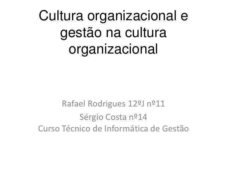 Cultura organizacional e   gestão na cultura     organizacional      Rafael Rodrigues 12ºJ nº11          Sérgio Costa nº14...