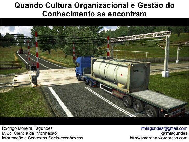 Quando Cultura Organizacional e Gestão do Conhecimento se encontram Rodrigo Moreira Fagundes M.Sc. Ciência da Informação I...