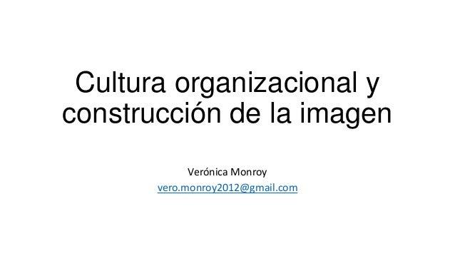 Cultura organizacional y construcción de la imagen Verónica Monroy vero.monroy2012@gmail.com
