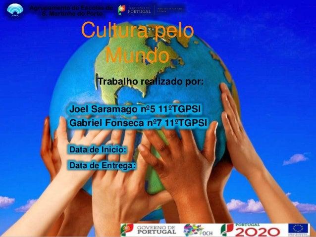 Cultura pelo Mundo Trabalho realizado por: Joel Saramago nº5 11ºTGPSI Gabriel Fonseca nº7 11ºTGPSI Data de Inicio: Data de...