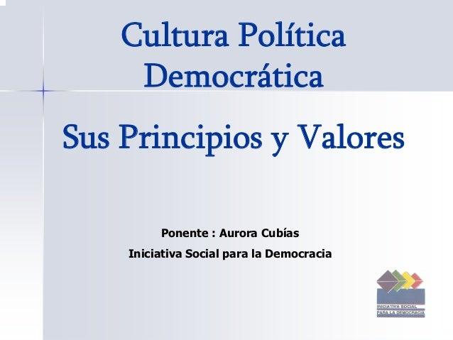 Cultura Política     DemocráticaSus Principios y Valores         Ponente : Aurora Cubías    Iniciativa Social para la Demo...