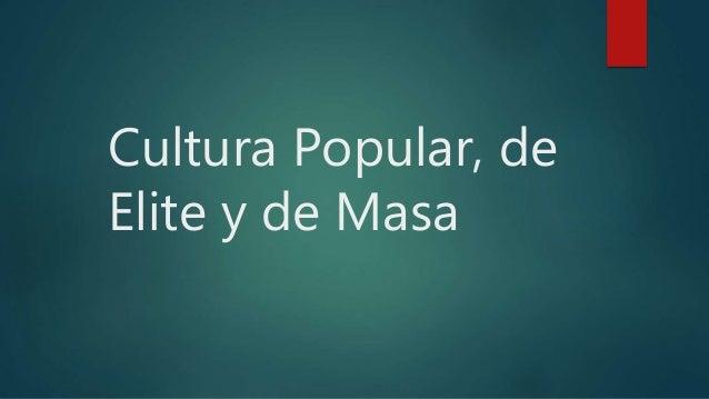 Cultura Popular, de Elite y de Masa