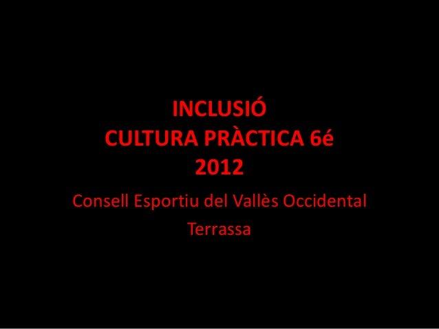 INCLUSIÓ    CULTURA PRÀCTICA 6é           2012Consell Esportiu del Vallès Occidental               Terrassa