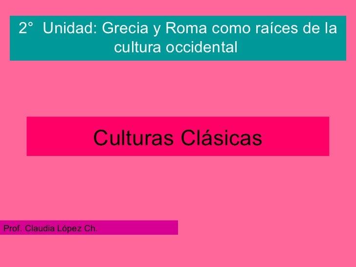 Culturas Clásicas 2°  Unidad: Grecia y Roma como raíces de la cultura occidental   Prof. Claudia López Ch.