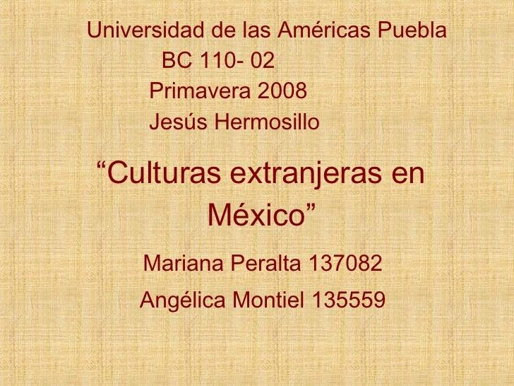 """"""" Culturas extranjeras en México"""" Mariana Peralta 137082 Angélica Montiel 135559 Universidad de las Américas Puebla BC 110..."""