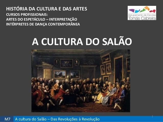 M7 A cultura do Salão – Das Revoluções à Revolução HISTÓRIA DA CULTURA E DAS ARTES CURSOS PROFISSIONAIS: ARTES DO ESPETÁCU...