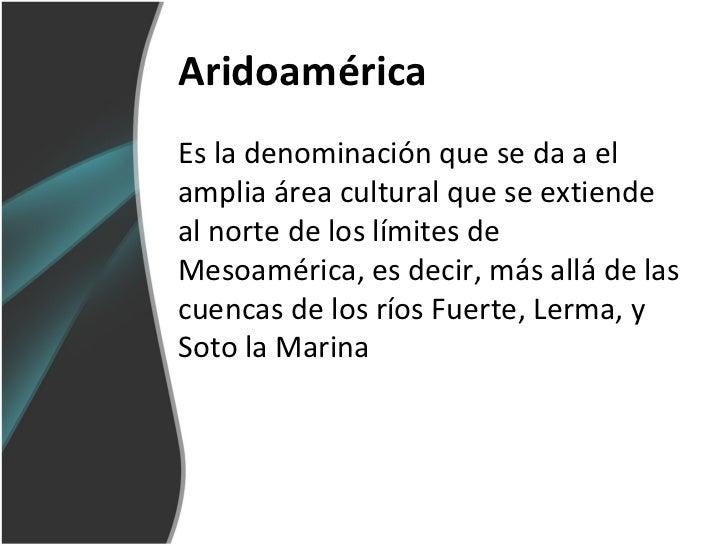 AridoaméricaEs la denominación que se da a elamplia área cultural que se extiendeal norte de los límites deMesoamérica, es...
