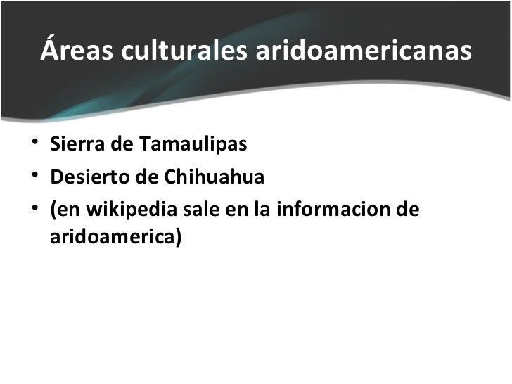 Áreas culturales aridoamericanas• Sierra de Tamaulipas• Desierto de Chihuahua• (en wikipedia sale en la informacion de  ar...