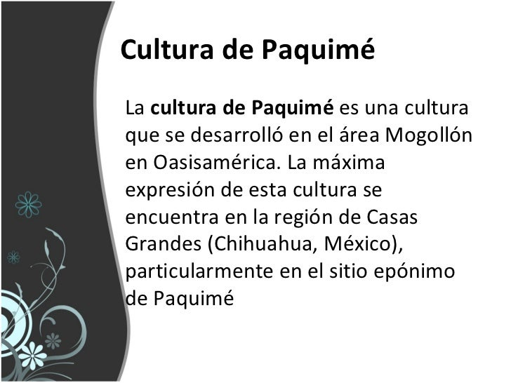 Cultura de PaquiméLa cultura de Paquimé es una culturaque se desarrolló en el área Mogollónen Oasisamérica. La máximaexpre...