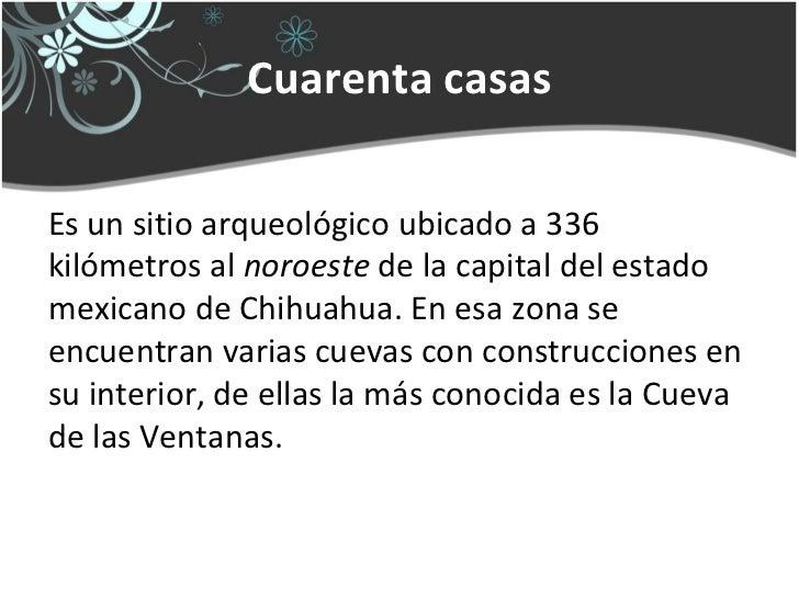 Cuarenta casasEs un sitio arqueológico ubicado a 336kilómetros al noroeste de la capital del estadomexicano de Chihuahua. ...