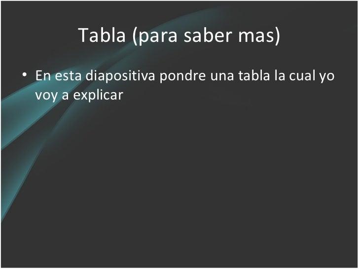 Tabla (para saber mas)• En esta diapositiva pondre una tabla la cual yo  voy a explicar