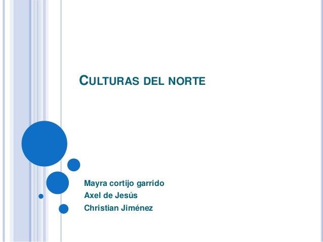 CULTURAS DEL NORTE  Mayra cortijo garrido  Axel de Jesús  Christian Jiménez