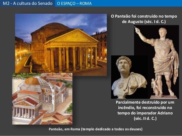 Panteão, em Roma (templo dedicado a todos os deuses) O Panteão foi construído no tempo de Augusto (séc. I d. C.) Parcialme...