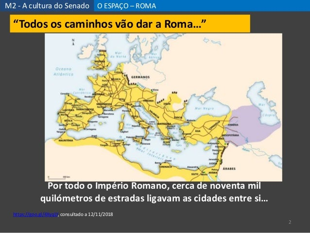 """M2 - A cultura do Senado O ESPAÇO – ROMA 2 """"Todos os caminhos vão dar a Roma…"""" Por todo o Império Romano, cerca de noventa..."""