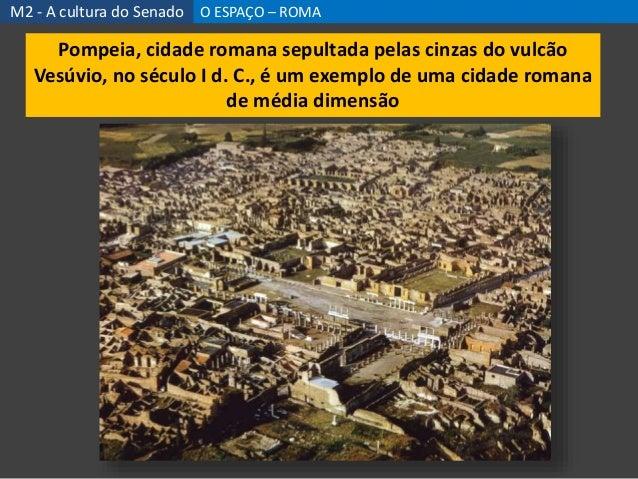 M2 - A cultura do Senado O ESPAÇO – ROMA Pompeia, cidade romana sepultada pelas cinzas do vulcão Vesúvio, no século I d. C...