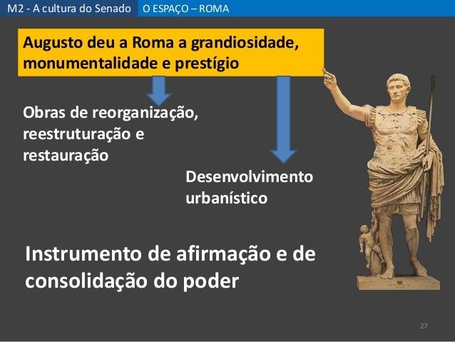 M2 - A cultura do Senado O ESPAÇO – ROMA 27 Augusto deu a Roma a grandiosidade, monumentalidade e prestígio Obras de reorg...