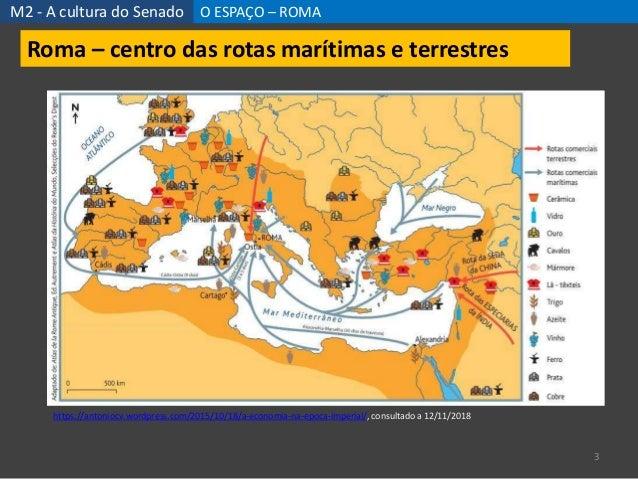 M2 - A cultura do Senado O ESPAÇO – ROMA 3 Roma – centro das rotas marítimas e terrestres https://antoniocv.wordpress.com/...