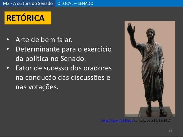 M2 - A cultura do Senado O LOCAL – SENADO 36 RETÓRICA • Arte de bem falar. • Determinante para o exercício da política no ...