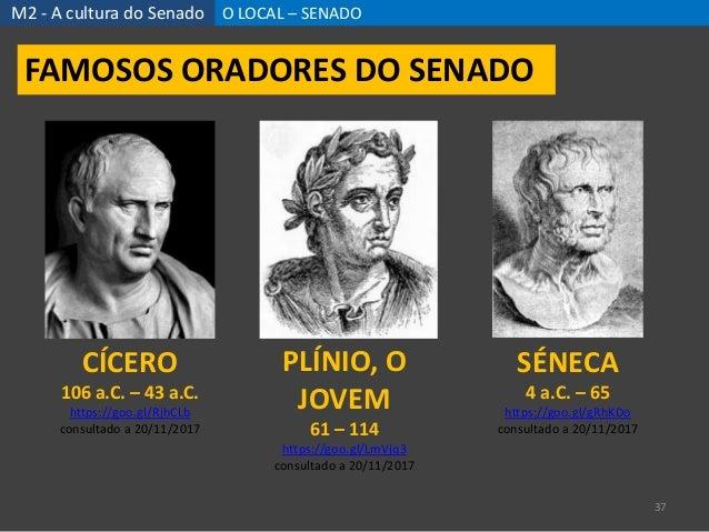 M2 - A cultura do Senado O LOCAL – SENADO 37 FAMOSOS ORADORES DO SENADO CÍCERO 106 a.C. – 43 a.C. https://goo.gl/RjhCLb co...