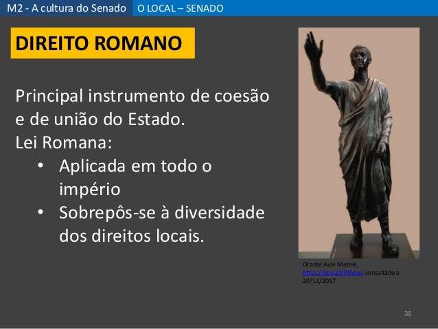 M2 - A cultura do Senado O LOCAL – SENADO 38 DIREITO ROMANO Principal instrumento de coesão e de união do Estado. Lei Roma...