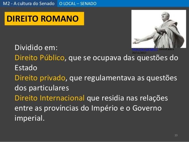 M2 - A cultura do Senado O LOCAL – SENADO 39 DIREITO ROMANO Dividido em: Direito Público, que se ocupava das questões do E...