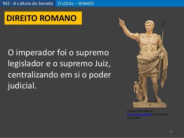 M2 - A cultura do Senado O LOCAL – SENADO 42 DIREITO ROMANO Octávio César Augusto, https://goo.gl/N6jRvq, consultado a 20/...