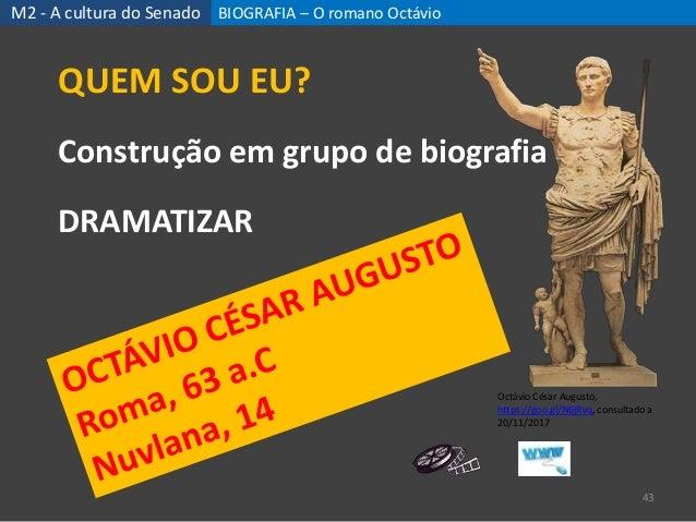 BIOGRAFIA – O romano Octávio 43 QUEM SOU EU? Construção em grupo de biografia DRAMATIZAR M2 - A cultura do Senado Octávio ...