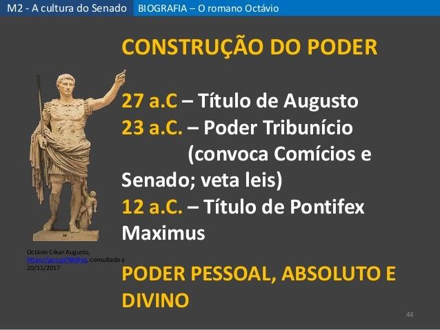BIOGRAFIA – O romano Octávio 44 CONSTRUÇÃO DO PODER 27 a.C – Título de Augusto 23 a.C. – Poder Tribunício (convoca Comício...