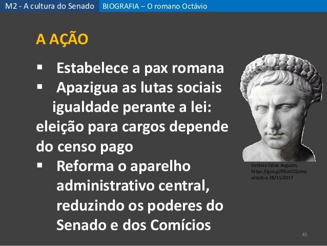 BIOGRAFIA – O romano Octávio 45 A AÇÃO  Estabelece a pax romana  Apazigua as lutas sociais igualdade perante a lei: elei...