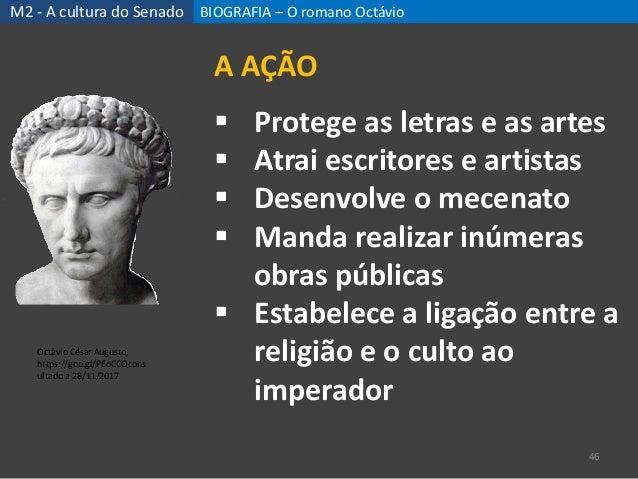 BIOGRAFIA – O romano Octávio 46 A AÇÃO  Protege as letras e as artes  Atrai escritores e artistas  Desenvolve o mecenat...