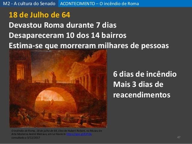 ACONTECIMENTO – O incêndio de Roma 47 M2 - A cultura do Senado O incêndio de Roma, 18 de julho de 64, óleo de Hubert Rober...