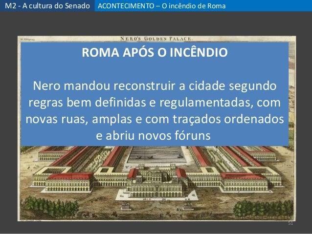 ACONTECIMENTO – O incêndio de Roma 51 M2 - A cultura do Senado ROMA APÓS O INCÊNDIO Nero mandou reconstruir a cidade segun...