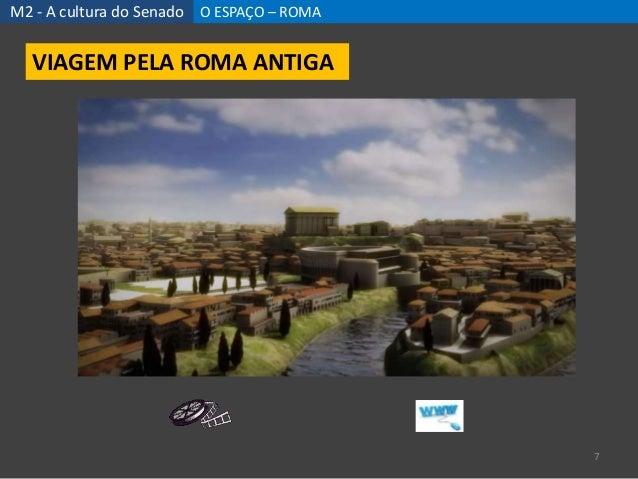 M2 - A cultura do Senado O ESPAÇO – ROMA 7 VIAGEM PELA ROMA ANTIGA