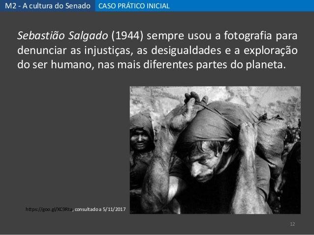 M2 - A cultura do Senado CASO PRÁTICO INICIAL 12 Sebastião Salgado (1944) sempre usou a fotografia para denunciar as injus...