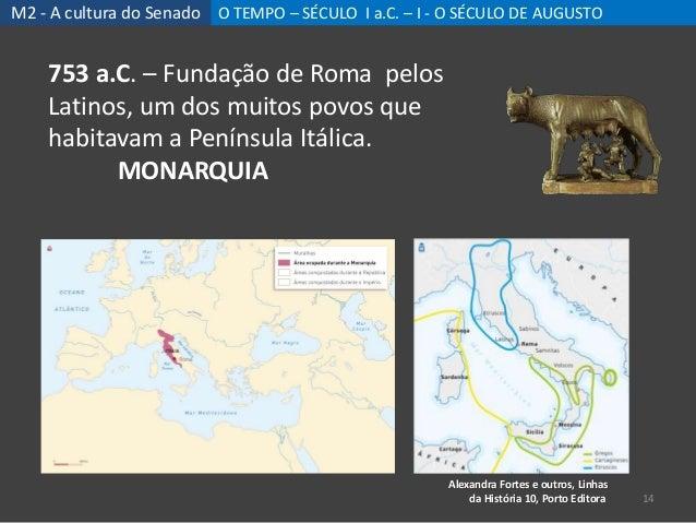 M2 - A cultura do Senado O TEMPO – SÉCULO I a.C. – I - O SÉCULO DE AUGUSTO 14 753 a.C. – Fundação de Roma pelos Latinos, u...