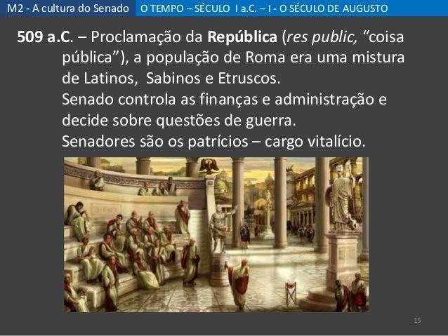 M2 - A cultura do Senado O TEMPO – SÉCULO I a.C. – I - O SÉCULO DE AUGUSTO 15 509 a.C. – Proclamação da República (res pub...