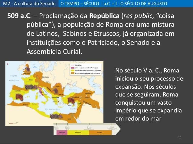 M2 - A cultura do Senado O TEMPO – SÉCULO I a.C. – I - O SÉCULO DE AUGUSTO 16 509 a.C. – Proclamação da República (res pub...