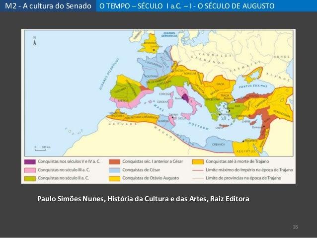 M2 - A cultura do Senado O TEMPO – SÉCULO I a.C. – I - O SÉCULO DE AUGUSTO 18 Paulo Simões Nunes, História da Cultura e da...