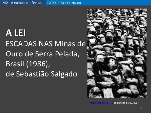 M2 - A cultura do Senado CASO PRÁTICO INICIAL 2 A LEI ESCADAS NAS Minas de Ouro de Serra Pelada, Brasil (1986), de Sebasti...