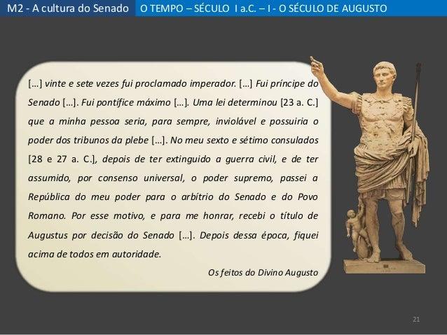 M2 - A cultura do Senado O TEMPO – SÉCULO I a.C. – I - O SÉCULO DE AUGUSTO 21 […] vinte e sete vezes fui proclamado impera...