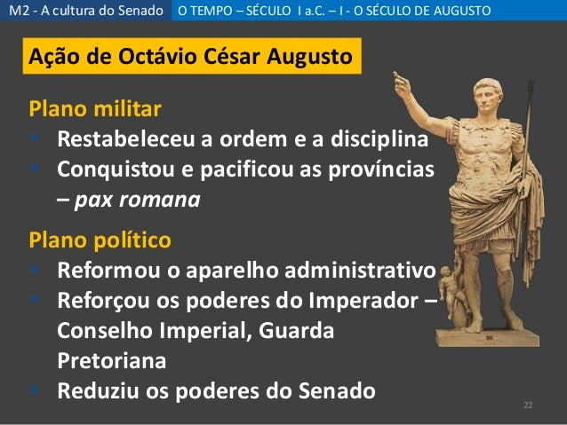 M2 - A cultura do Senado O TEMPO – SÉCULO I a.C. – I - O SÉCULO DE AUGUSTO 22 Ação de Octávio César Augusto Plano militar ...