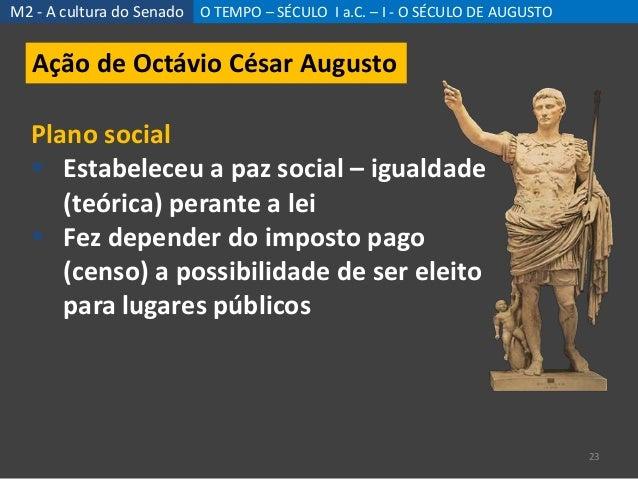 M2 - A cultura do Senado O TEMPO – SÉCULO I a.C. – I - O SÉCULO DE AUGUSTO 23 Ação de Octávio César Augusto Plano social ...